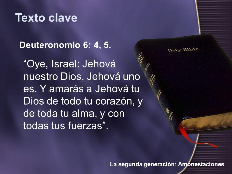 Deuteronomio 6: 4, 5. Oye, Israel: Jehová nuestro Dios, Jehová uno es. Y amarás a Jehová tu Dios de todo tu corazón, y de toda tu alma, y con todas tu