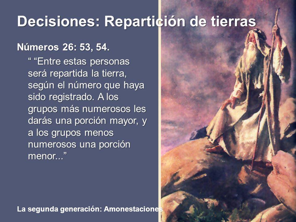 Decisiones: Repartición de tierras La segunda generación: Amonestaciones Números 26: 53, 54. Entre estas personas será repartida la tierra, según el n