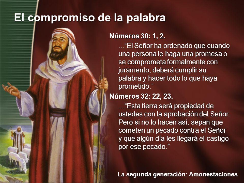 La segunda generación: Amonestaciones El compromiso de la palabra Números 30: 1, 2....El Señor ha ordenado que cuando una persona le haga una promesa