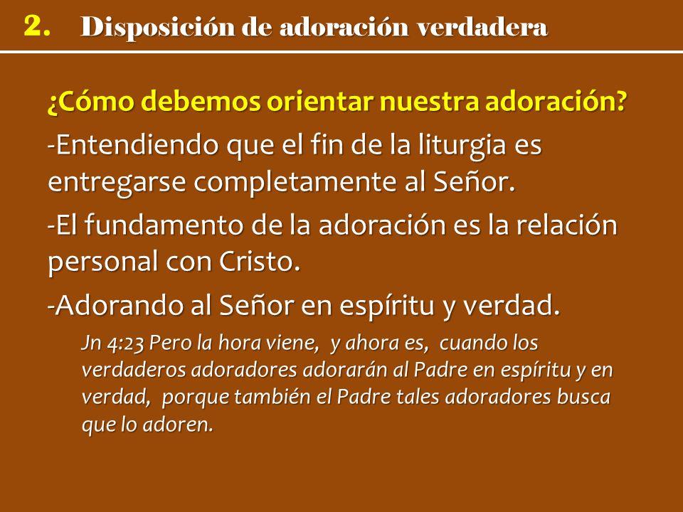 Disposición de adoración verdadera 2. ¿Cómo debemos orientar nuestra adoración? -Entendiendo que el fin de la liturgia es entregarse completamente al