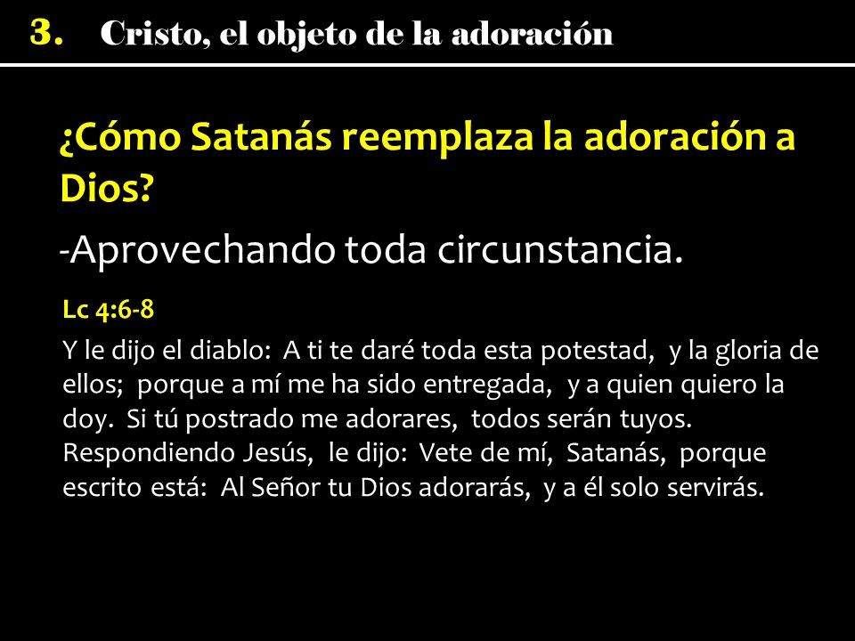 Cristo, el objeto de la adoración 3. ¿Cómo Satanás reemplaza la adoración a Dios? -Aprovechando toda circunstancia. Lc 4:6-8 Y le dijo el diablo: A ti
