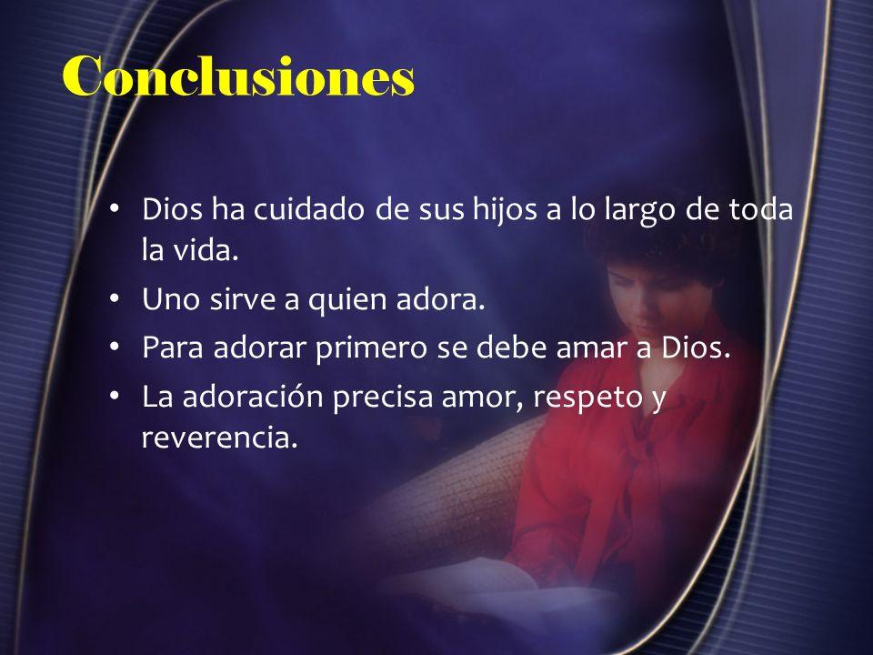 Conclusiones Dios ha cuidado de sus hijos a lo largo de toda la vida. Uno sirve a quien adora. Para adorar primero se debe amar a Dios. La adoración p