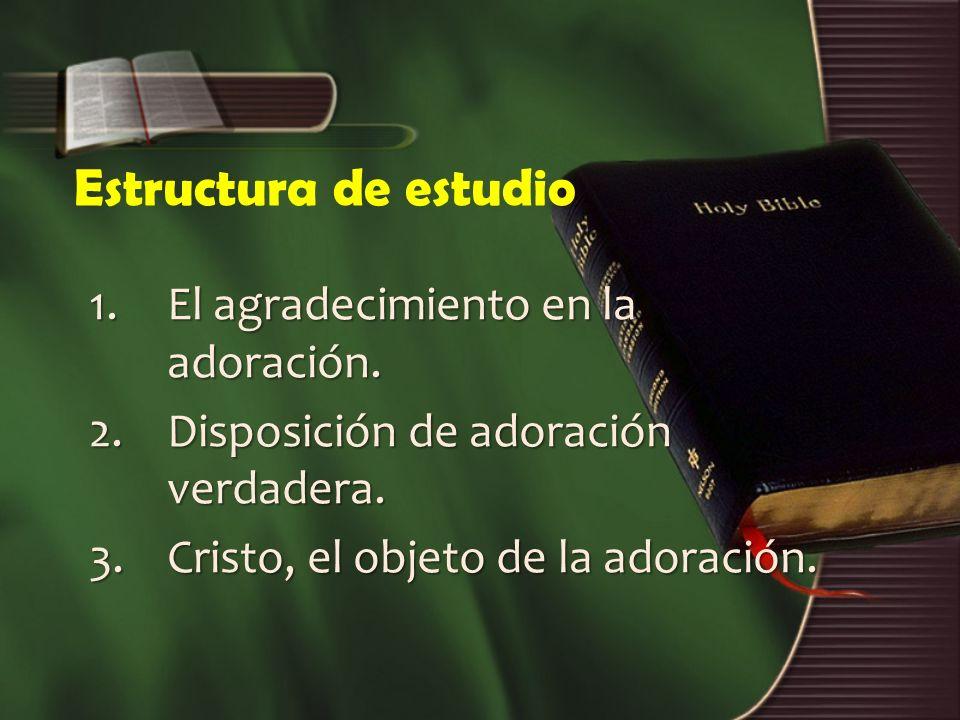 Estructura de estudio 1.El agradecimiento en la adoración. 2.Disposición de adoración verdadera. 3.Cristo, el objeto de la adoración.