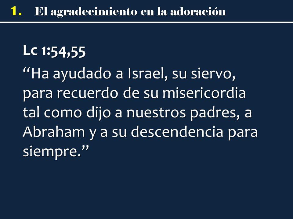 El agradecimiento en la adoración 1. Lc 1:54,55 Ha ayudado a Israel, su siervo, para recuerdo de su misericordia tal como dijo a nuestros padres, a Ab