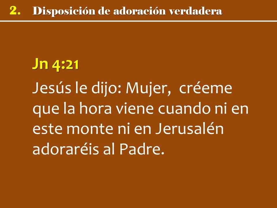Disposición de adoración verdadera 2. Jn 4:21 Jesús le dijo: Mujer, créeme que la hora viene cuando ni en este monte ni en Jerusalén adoraréis al Padr