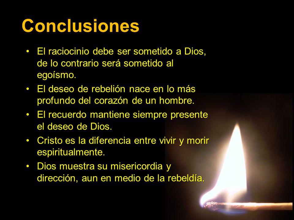 Conclusiones El raciocinio debe ser sometido a Dios, de lo contrario será sometido al egoísmo.El raciocinio debe ser sometido a Dios, de lo contrario