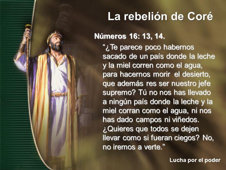 La rebelión de Coré Lucha por el poder Números 16: 13, 14. ¿Te parece poco habernos sacado de un país donde la leche y la miel corren como el agua, pa