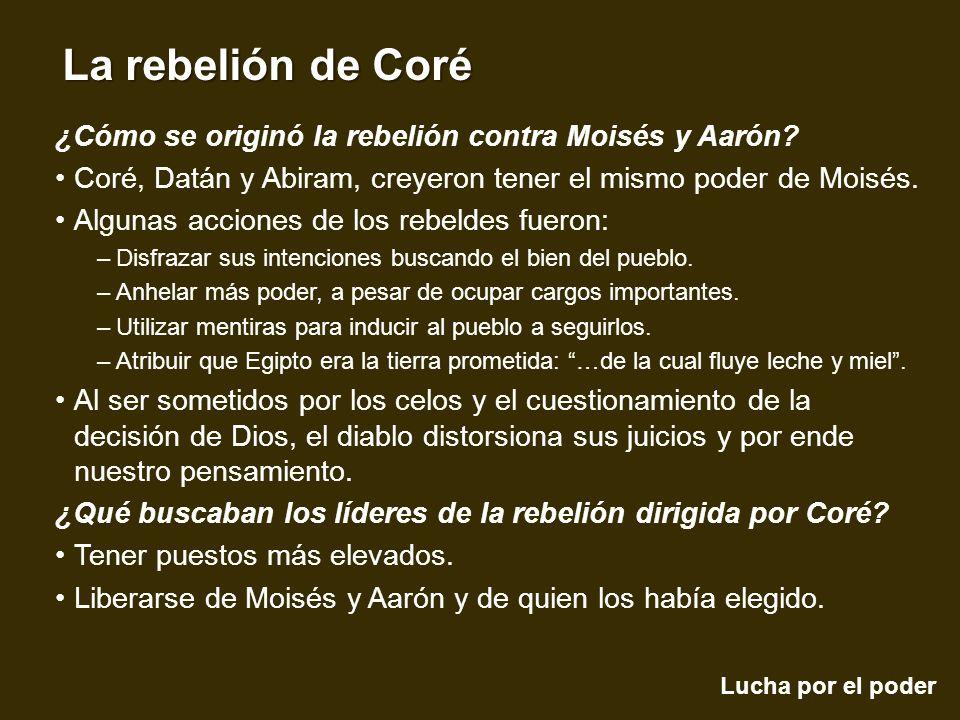 Lucha por el poder La rebelión de Coré ¿Cómo se originó la rebelión contra Moisés y Aarón? Coré, Datán y Abiram, creyeron tener el mismo poder de Mois