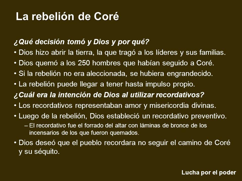 Lucha por el poder La rebelión de Coré ¿Qué decisión tomó y Dios y por qué? Dios hizo abrir la tierra, la que tragó a los líderes y sus familias. Dios