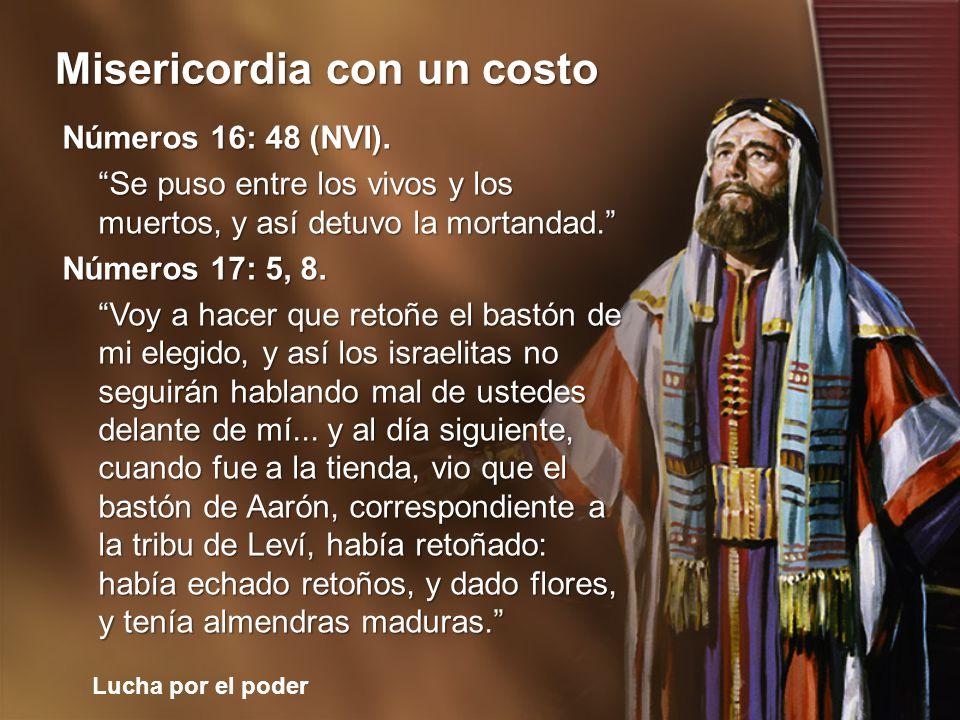 Lucha por el poder Misericordia con un costo Números 16: 48 (NVI). Se puso entre los vivos y los muertos, y así detuvo la mortandad. Números 17: 5, 8.