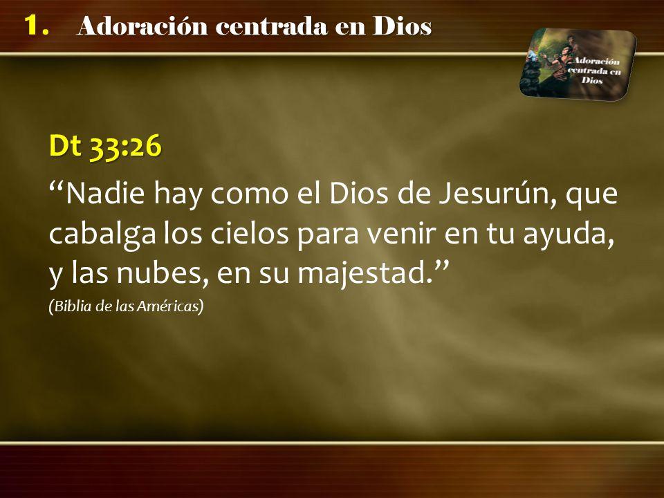 Adoración centrada en Dios 1. Dt 33:26 Nadie hay como el Dios de Jesurún, que cabalga los cielos para venir en tu ayuda, y las nubes, en su majestad.