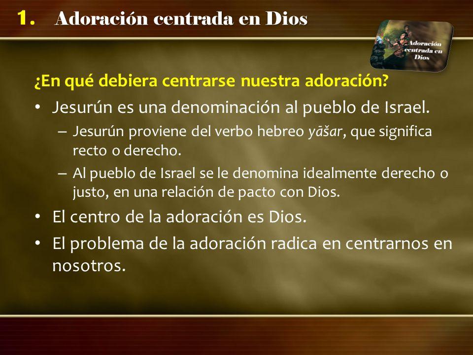 Adoración centrada en Dios 1. ¿En qué debiera centrarse nuestra adoración? Jesurún es una denominación al pueblo de Israel. – Jesurún proviene del ver