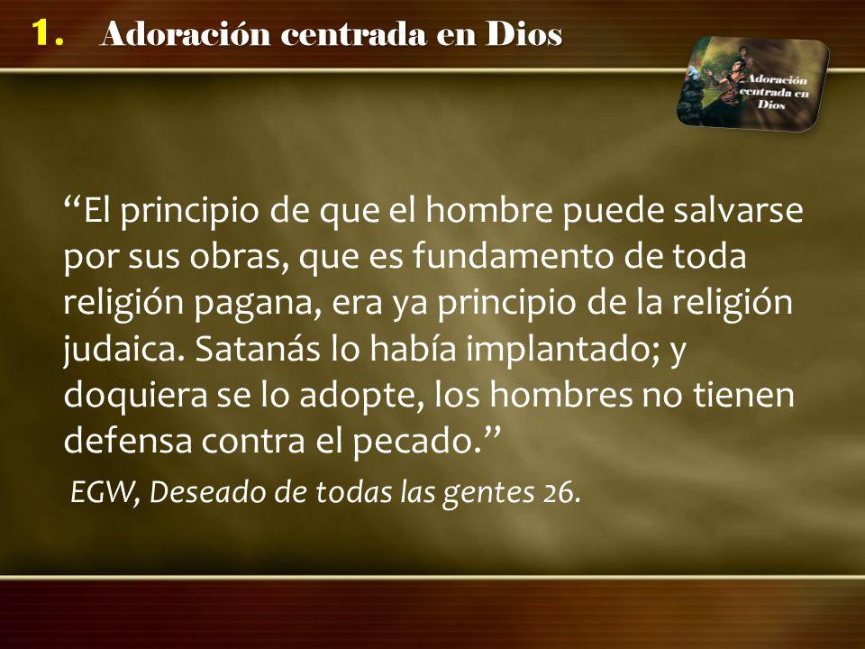 Adoración centrada en Dios 1. El principio de que el hombre puede salvarse por sus obras, que es fundamento de toda religión pagana, era ya principio