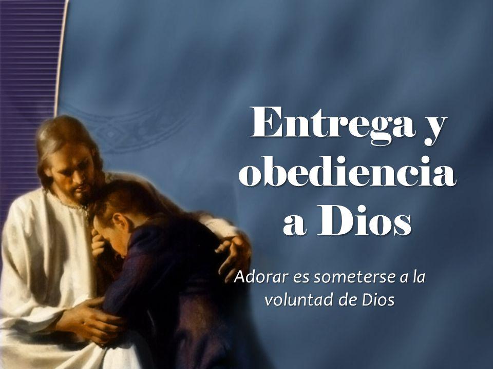 Entrega y obediencia a Dios Adorar es someterse a la voluntad de Dios