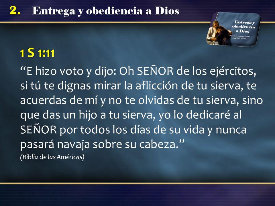 Entrega y obediencia a Dios 2. 1 S 1:11 E hizo voto y dijo: Oh SEÑOR de los ejércitos, si tú te dignas mirar la aflicción de tu sierva, te acuerdas de