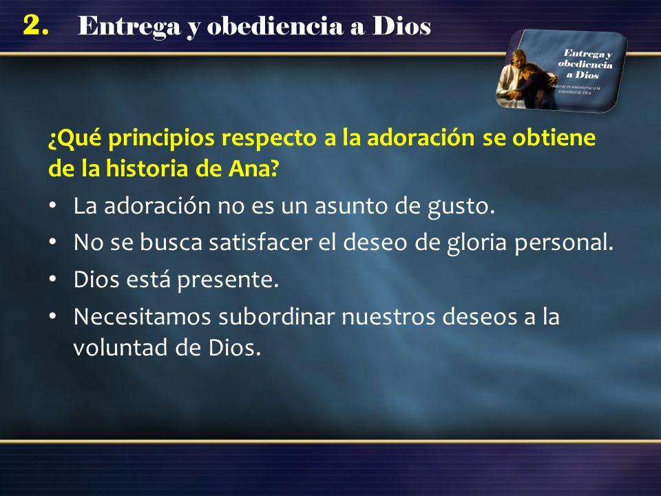 Entrega y obediencia a Dios 2. ¿Qué principios respecto a la adoración se obtiene de la historia de Ana? La adoración no es un asunto de gusto. No se