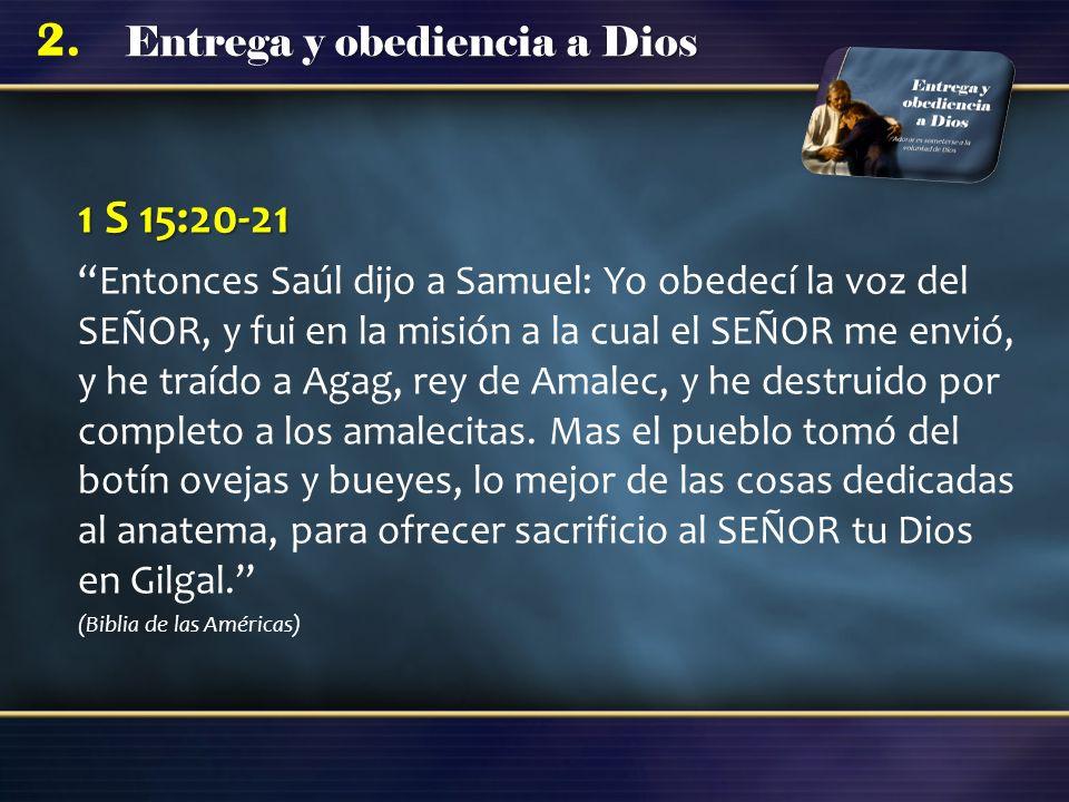 Entrega y obediencia a Dios 2. 1 S 15:20-21 Entonces Saúl dijo a Samuel: Yo obedecí la voz del SEÑOR, y fui en la misión a la cual el SEÑOR me envió,