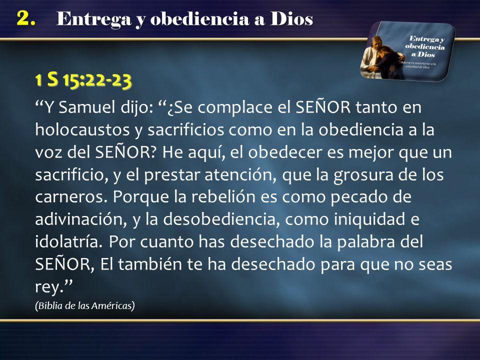 Entrega y obediencia a Dios 2. 1 S 15:22-23 Y Samuel dijo: ¿Se complace el SEÑOR tanto en holocaustos y sacrificios como en la obediencia a la voz del