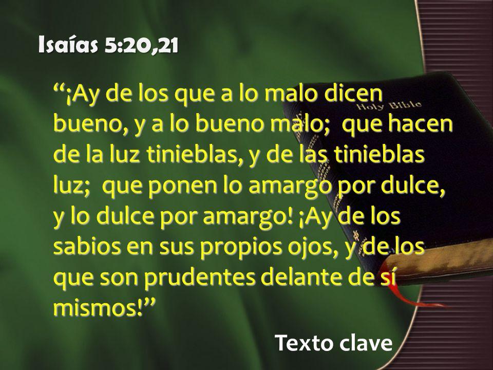 Texto clave Isaías 5:20,21 ¡Ay de los que a lo malo dicen bueno, y a lo bueno malo; que hacen de la luz tinieblas, y de las tinieblas luz; que ponen l