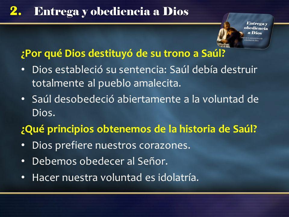 Entrega y obediencia a Dios 2. ¿Por qué Dios destituyó de su trono a Saúl? Dios estableció su sentencia: Saúl debía destruir totalmente al pueblo amal