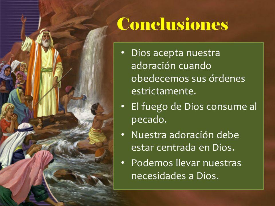 Conclusiones Dios acepta nuestra adoración cuando obedecemos sus órdenes estrictamente. El fuego de Dios consume al pecado. Nuestra adoración debe est