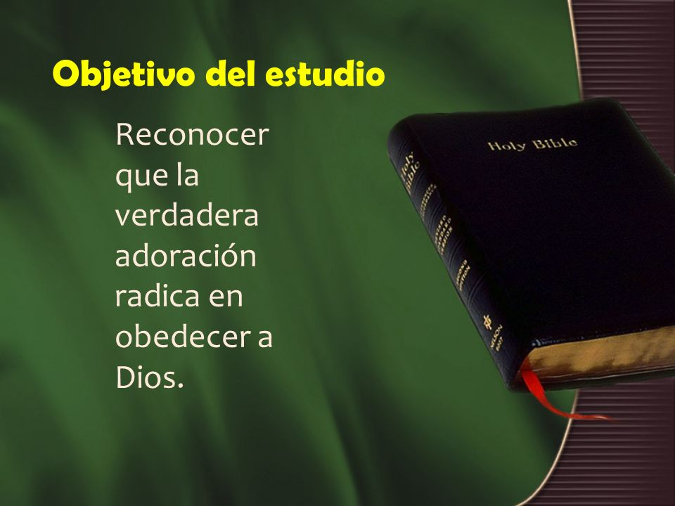 Objetivo del estudio Reconocer que la verdadera adoración radica en obedecer a Dios.