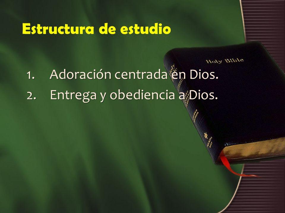 Estructura de estudio 1.Adoración centrada en Dios. 2.Entrega y obediencia a Dios.
