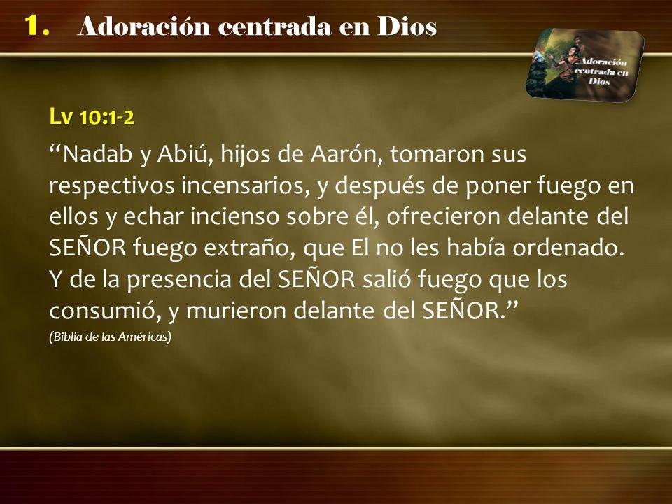 Adoración centrada en Dios 1. Lv 10:1-2 Nadab y Abiú, hijos de Aarón, tomaron sus respectivos incensarios, y después de poner fuego en ellos y echar i