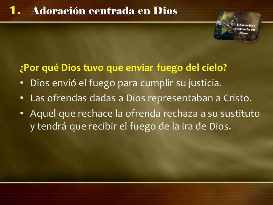 Adoración centrada en Dios 1. ¿Por qué Dios tuvo que enviar fuego del cielo? Dios envió el fuego para cumplir su justicia. Las ofrendas dadas a Dios r