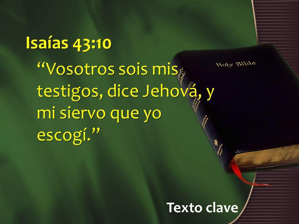Texto clave Isaías 43:10 Vosotros sois mis testigos, dice Jehová, y mi siervo que yo escogí.