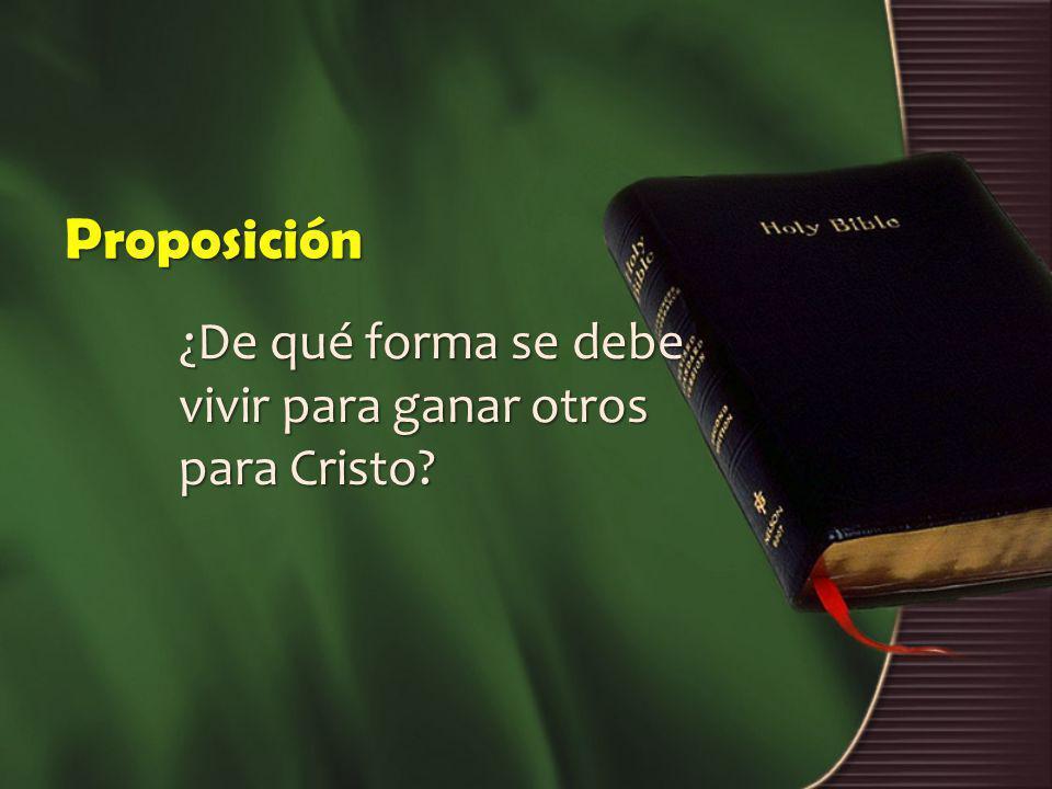Proposición ¿De qué forma se debe vivir para ganar otros para Cristo