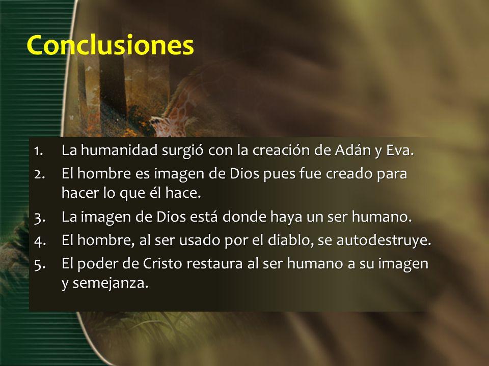 Conclusiones 1.La humanidad surgió con la creación de Adán y Eva. 2.El hombre es imagen de Dios pues fue creado para hacer lo que él hace. 3.La imagen