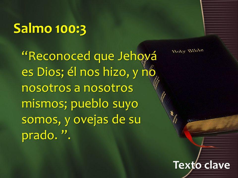 Texto clave Salmo 100:3 Reconoced que Jehová es Dios; él nos hizo, y no nosotros a nosotros mismos; pueblo suyo somos, y ovejas de su prado..