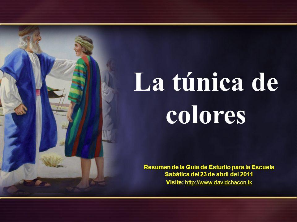 La túnica de colores Resumen de la Guía de Estudio para la Escuela Sabática del 23 de abril del 2011 Visite: http://www.davidchacon.tk http://www.davidchacon.tk