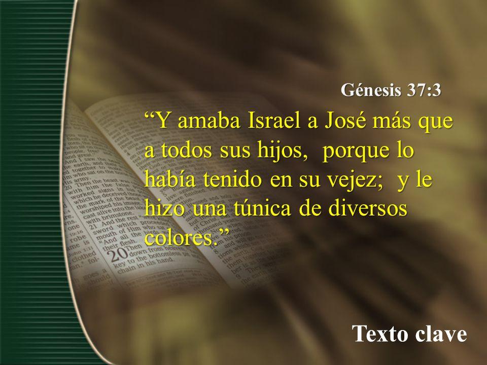 Texto clave Génesis 37:3 Y amaba Israel a José más que a todos sus hijos, porque lo había tenido en su vejez; y le hizo una túnica de diversos colores.