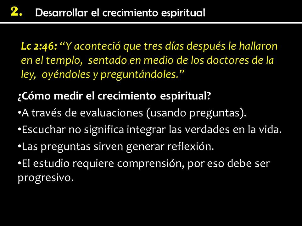 Desarrollar el crecimiento espiritual 2. Lc 2:46: Y aconteció que tres días después le hallaron en el templo, sentado en medio de los doctores de la l