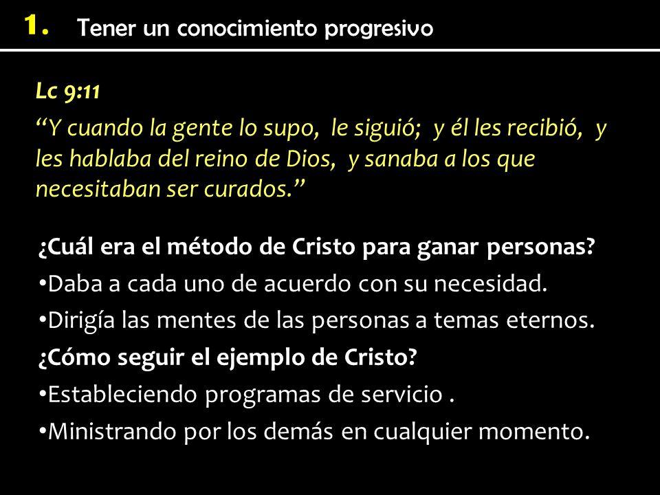 Tener un conocimiento progresivo 1. Lc 9:11 Y cuando la gente lo supo, le siguió; y él les recibió, y les hablaba del reino de Dios, y sanaba a los qu