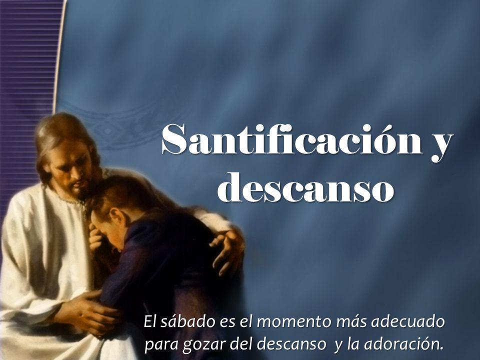 Santificación y descanso El sábado es el momento más adecuado para gozar del descanso y la adoración.
