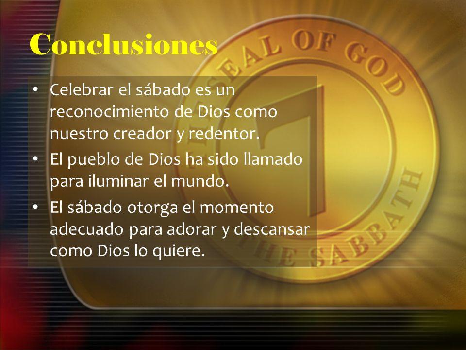 Conclusiones Celebrar el sábado es un reconocimiento de Dios como nuestro creador y redentor. El pueblo de Dios ha sido llamado para iluminar el mundo