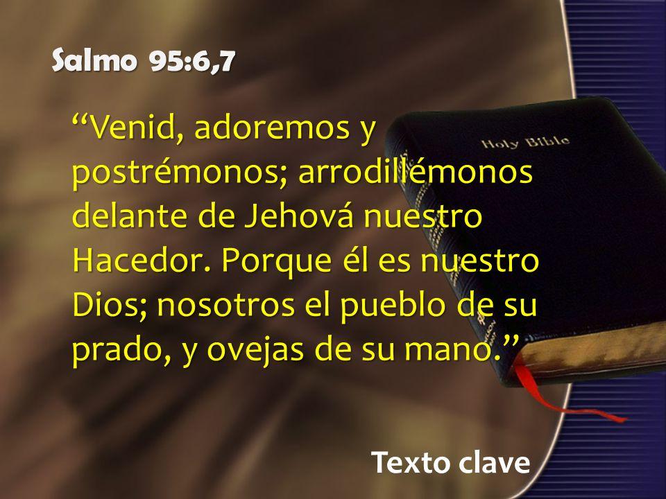 Texto clave Salmo 95:6,7 Venid, adoremos y postrémonos; arrodillémonos delante de Jehová nuestro Hacedor. Porque él es nuestro Dios; nosotros el puebl