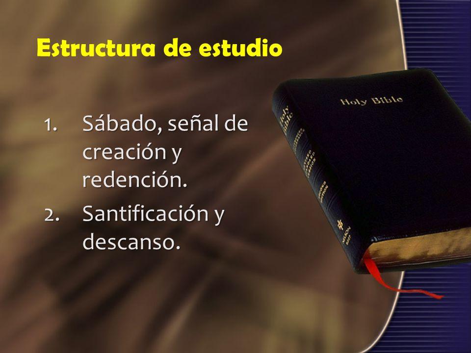 Estructura de estudio 1.Sábado, señal de creación y redención. 2.Santificación y descanso.