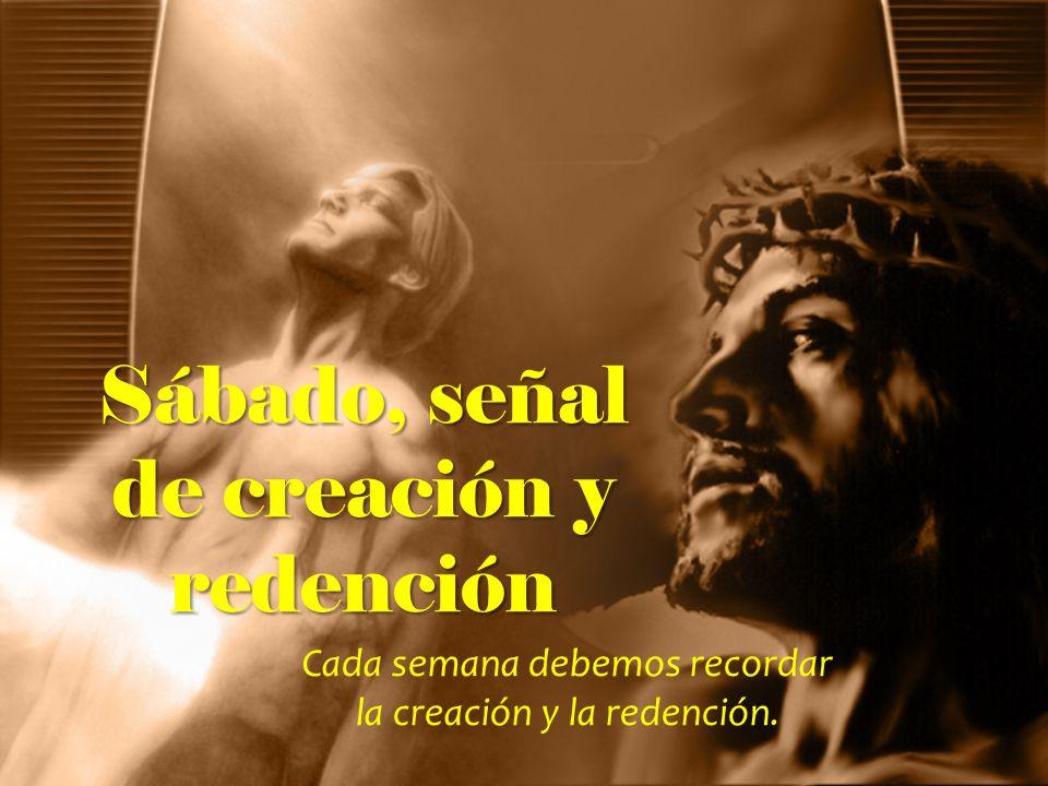 Sábado, señal de creación y redención Cada semana debemos recordar la creación y la redención.