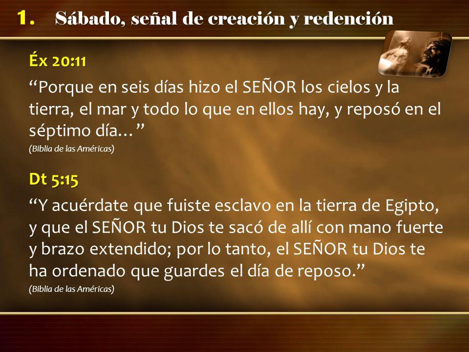 Sábado, señal de creación y redención 1. Éx 20:11 Porque en seis días hizo el SEÑOR los cielos y la tierra, el mar y todo lo que en ellos hay, y repos