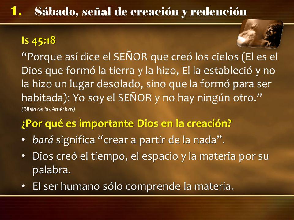 Sábado, señal de creación y redención 1. Is 45:18 Porque así dice el SEÑOR que creó los cielos (El es el Dios que formó la tierra y la hizo, El la est