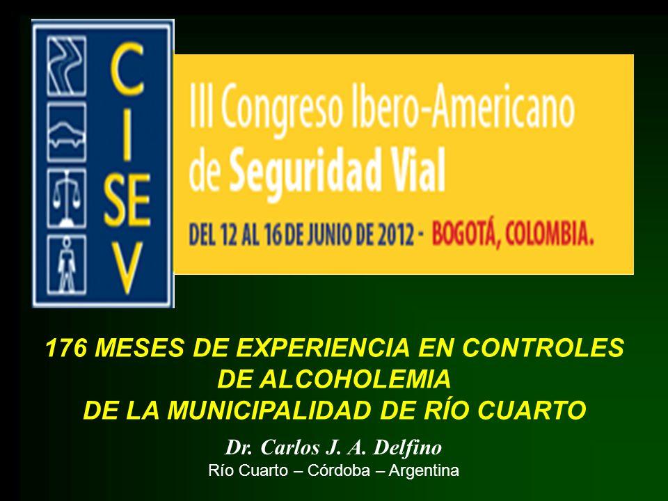 176 MESES DE EXPERIENCIA EN CONTROLES DE ALCOHOLEMIA DE LA MUNICIPALIDAD DE RÍO CUARTO Dr. Carlos J. A. Delfino Río Cuarto – Córdoba – Argentina