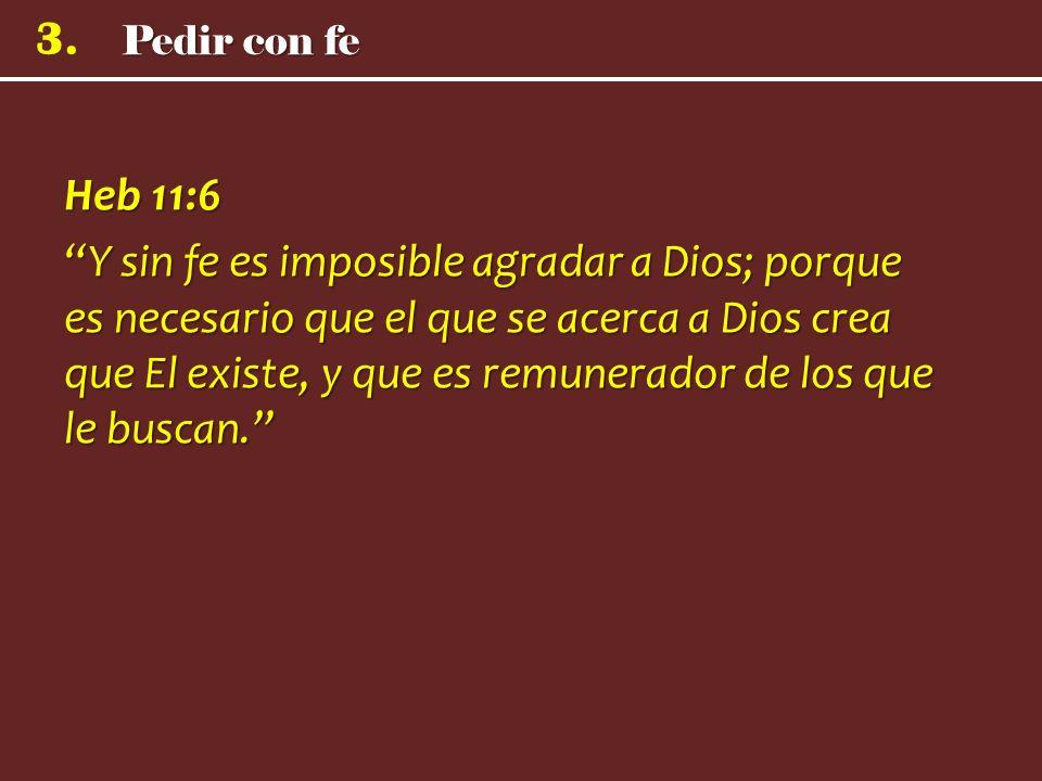 3. Heb 11:6 Y sin fe es imposible agradar a Dios; porque es necesario que el que se acerca a Dios crea que El existe, y que es remunerador de los que