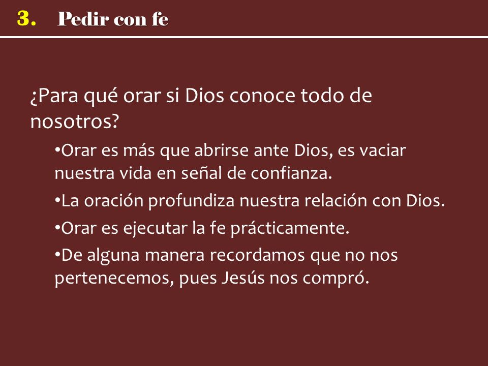 Pedir con fe 3. ¿Para qué orar si Dios conoce todo de nosotros? Orar es más que abrirse ante Dios, es vaciar nuestra vida en señal de confianza. La or