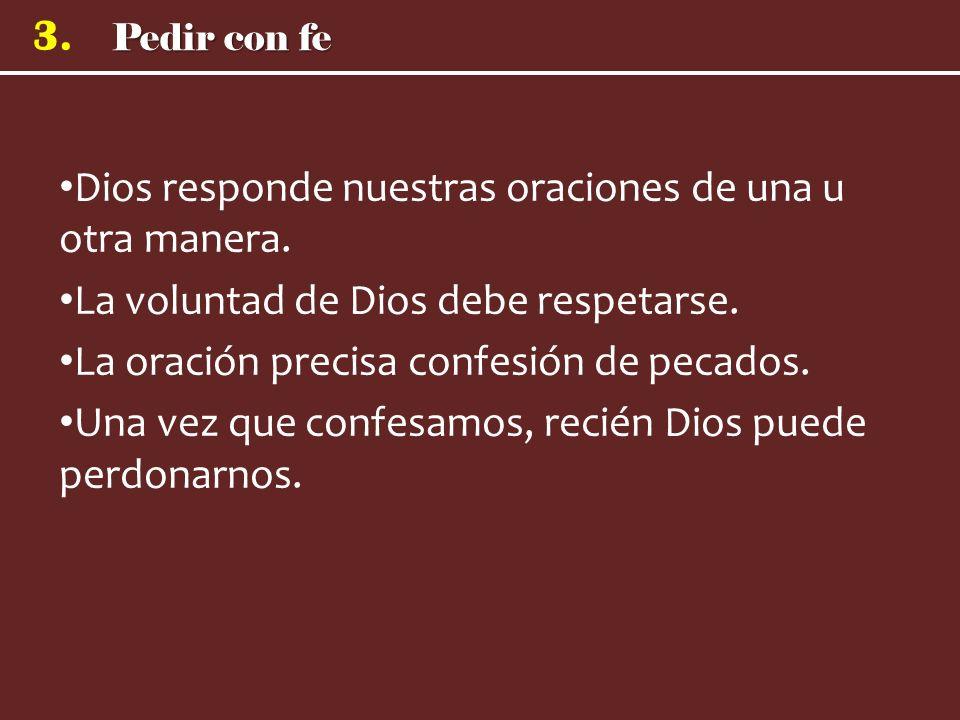 Pedir con fe 3. Dios responde nuestras oraciones de una u otra manera. La voluntad de Dios debe respetarse. La oración precisa confesión de pecados. U