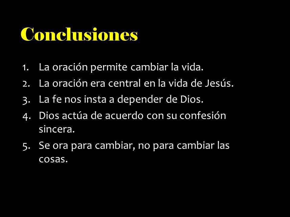 Conclusiones 1.La oración permite cambiar la vida. 2.La oración era central en la vida de Jesús. 3.La fe nos insta a depender de Dios. 4.Dios actúa de