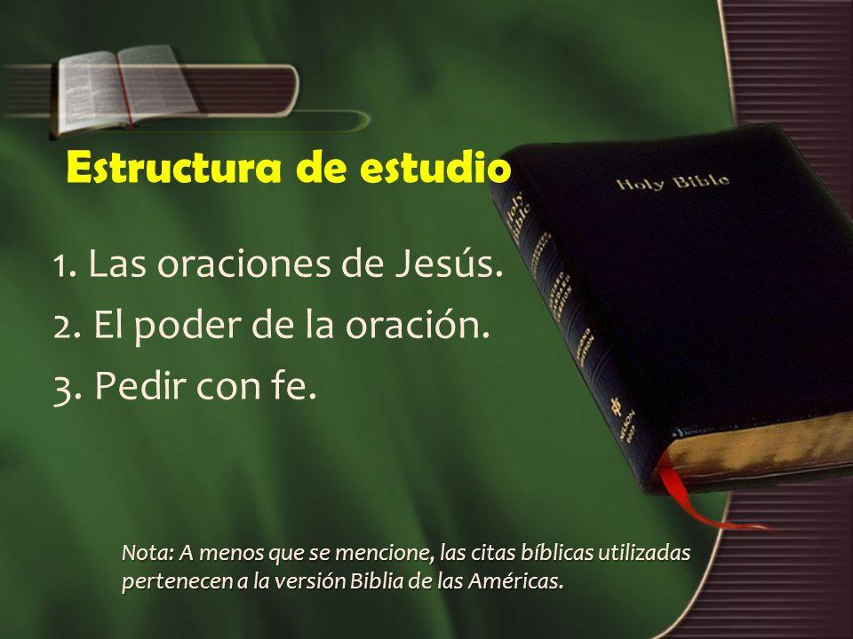 Estructura de estudio 1. Las oraciones de Jesús. 2. El poder de la oración. 3. Pedir con fe. Nota: A menos que se mencione, las citas bíblicas utiliza